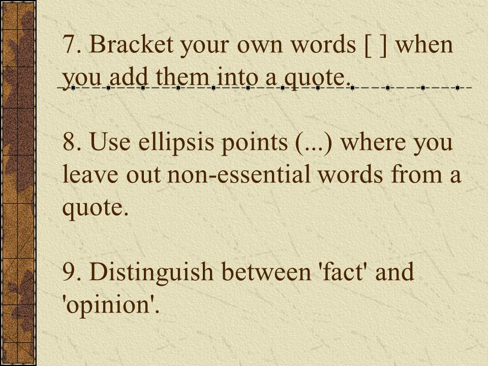 7. Bracket your own words [ ] when you add them into a quote. 8